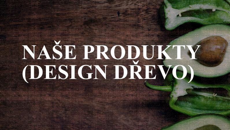 Naše produkty (design Dřevo)