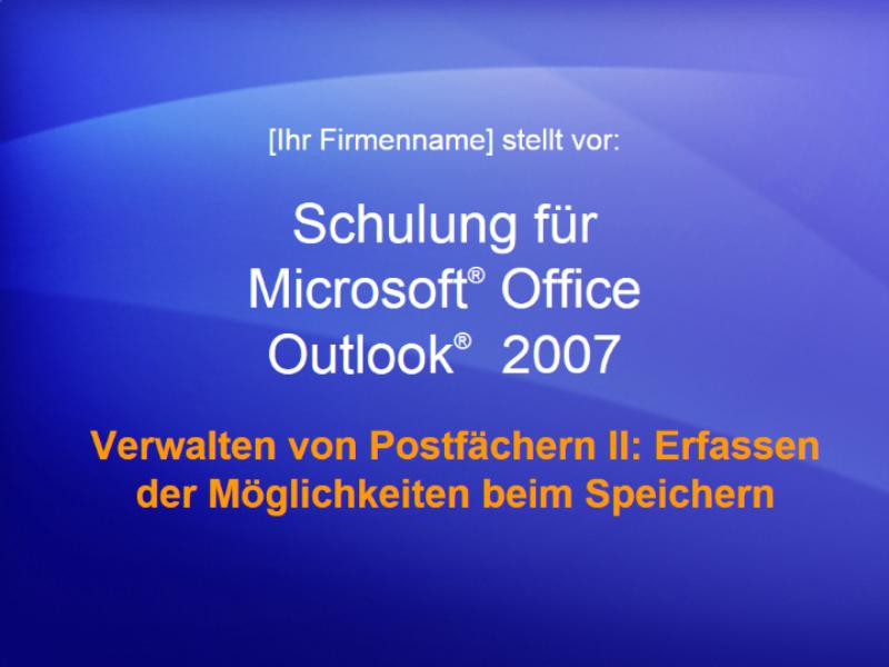Schulungspräsentation: Outlook 2007 - Verwalten von Postfächern II: Erfassen der Möglichkeiten beim Speichern