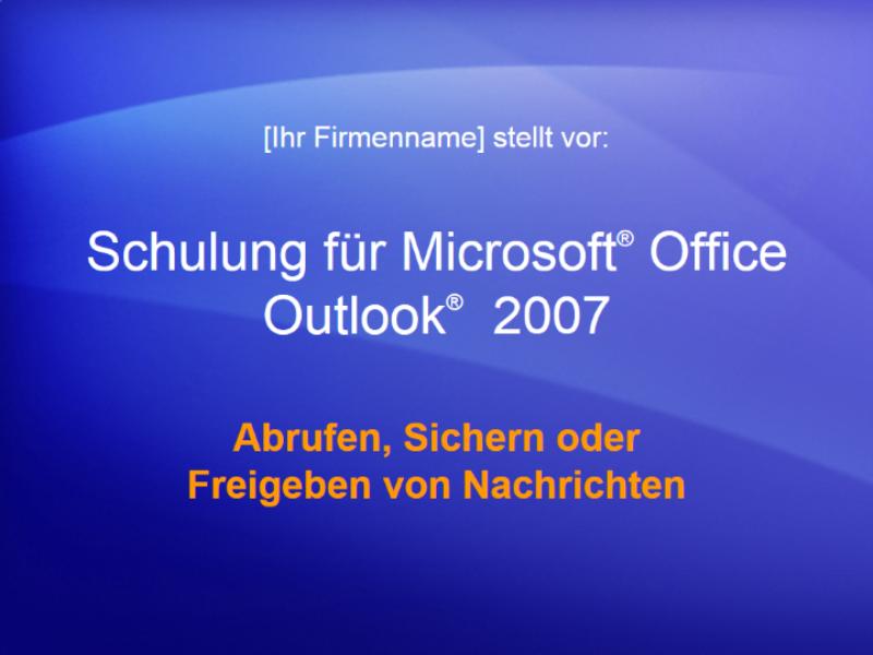 Schulungspräsentation: Outlook 2007 - Verwalten von Postfächern V: Abrufen, Sichern oder Freigeben von Nachrichten