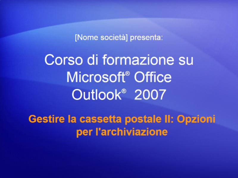 Presentazione del corso di formazione per Outlook 2007: Gestire la cassetta postale II: Opzioni per l'archiviazione