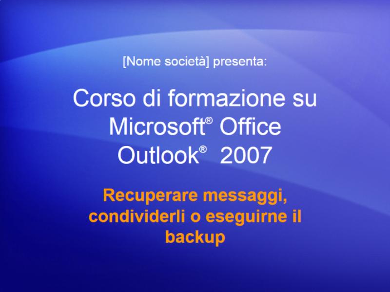 Presentazione del corso di formazione per Outlook 2007: Gestire la cassetta postale V: Recuperare messaggi, condividerli o eseguirne il backup