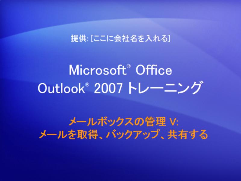 トレーニング プレゼンテーション: Outlook 2007 — メールボックスの管理 V: メールを取得、バックアップ、共有する