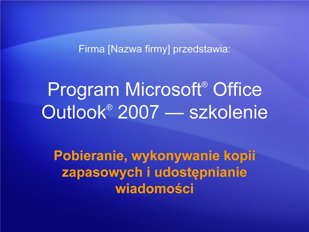 Prezentacja szkoleniowa: Outlook 2007 — Zarządzanie skrzynką pocztową V. Pobieranie, wykonywanie kopii zapasowych i udostępnianie wiadomości
