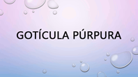 Gotícula Púrpura