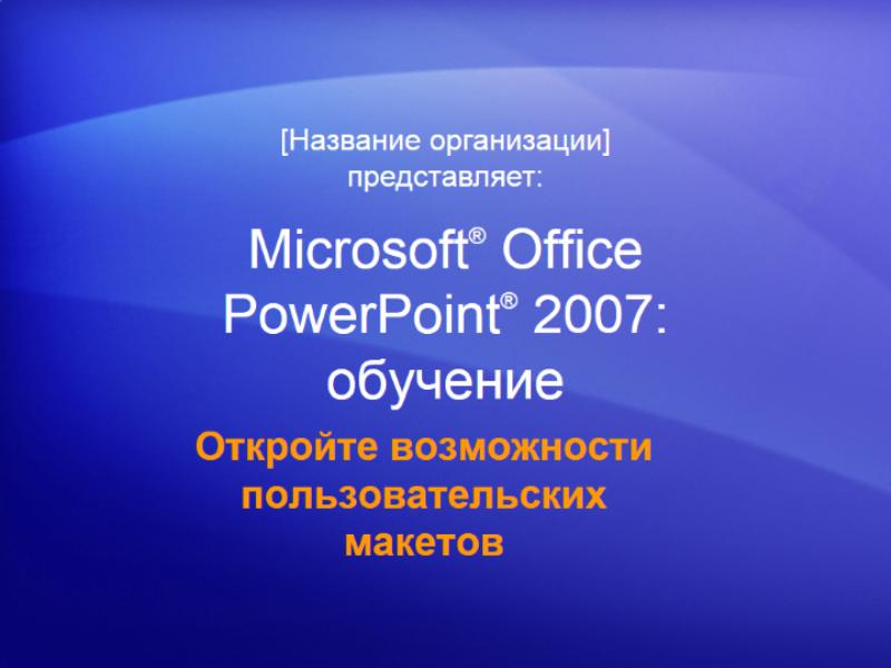 Учебная презентация: PowerPoint 2007 - откройте возможности пользовательских макетов