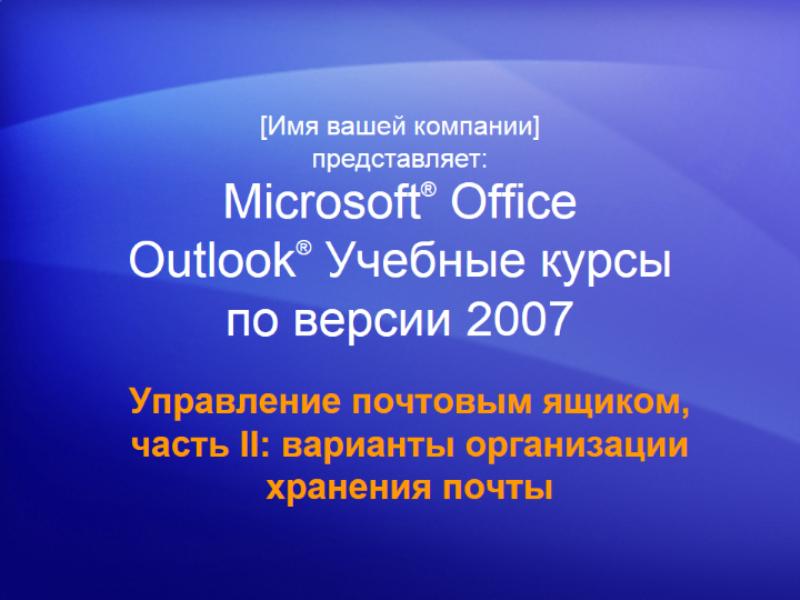 Учебная презентация: Outlook 2007 — управление почтовым ящиком, часть II: варианты организации хранения почты